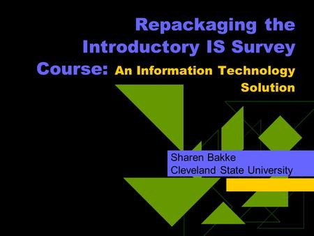 Repackaging the Introductory IS Survey Course: An Information Technology Solution Sharen Bakke Cleveland State University.