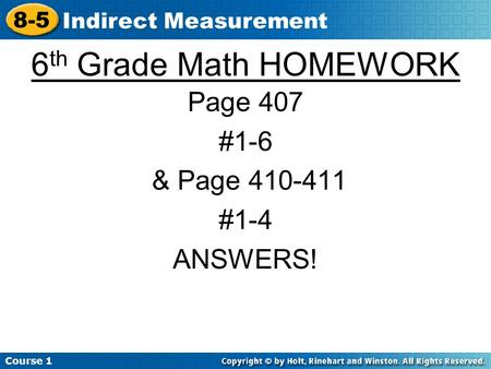 Course 1 8-5 Indirect Measurement 6 th Grade Math HOMEWORK Page 407 #1-6 & Page 410-411 #1-4 ANSWERS!