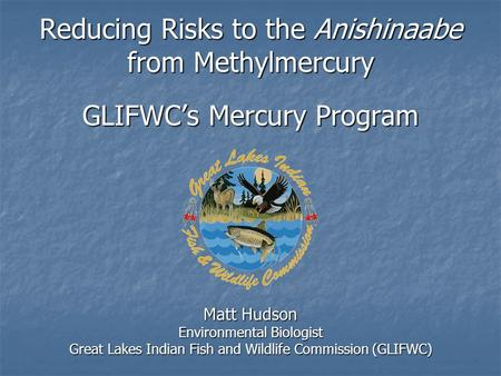 Reducing Risks to the Anishinaabe from Methylmercury GLIFWC's Mercury Program Matt Hudson Environmental Biologist Great Lakes Indian Fish and Wildlife.