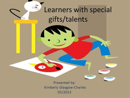Learners with special gifts/talents Presented by: Kimberly Glasgow-Charles 05/2013.