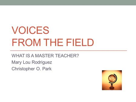 VOICES FROM THE FIELD WHAT IS A MASTER TEACHER? Mary Lou Rodriguez Christopher O. Park.