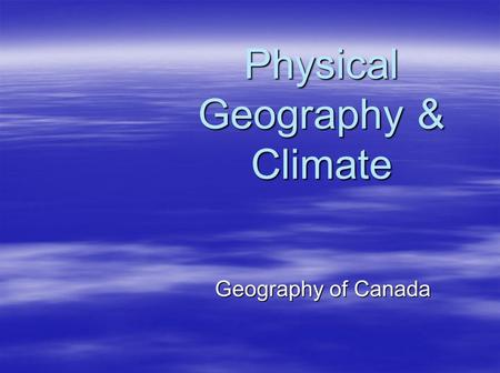 Geography of Canada Physical Geography & Climate.