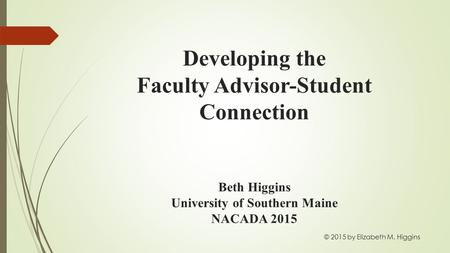 Developing the Faculty Advisor-Student Connection Beth Higgins University of Southern Maine NACADA 2015 © 2015 by Elizabeth M. Higgins.