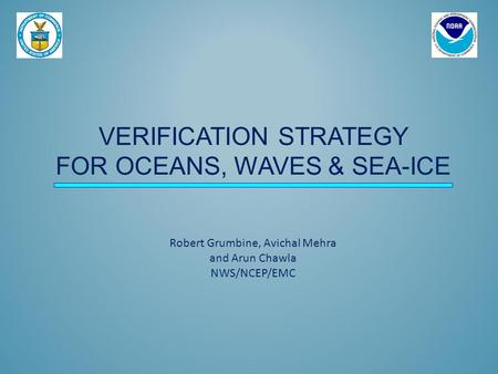 VERIFICATION STRATEGY FOR OCEANS, WAVES & SEA-ICE Robert Grumbine, Avichal Mehra and Arun Chawla NWS/NCEP/EMC.