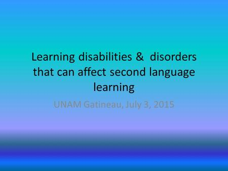Learning disabilities & disorders that can affect second language learning UNAM Gatineau, July 3, 2015.