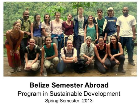Belize Semester Abroad Program in Sustainable Development Spring Semester, 2013.