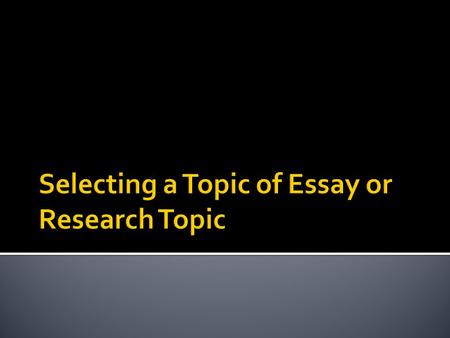 The following steps used in selecting essay topic 1. Write about what you know 2. Identify your audience 3. Decide on the purpose of the essay 4. Select.
