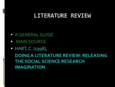 LITERATURE REVIEW  A GENERAL GUIDE  MAIN SOURCE  HART, C. (1998), DOING A LITERATURE REVIEW: RELEASING THE SOCIAL SCIENCE RESEARCH IMAGINATION.