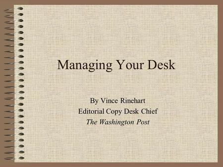 Managing Your Desk By Vince Rinehart Editorial Copy Desk Chief The Washington Post.