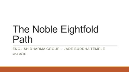 The Noble Eightfold Path ENGLISH DHARMA GROUP – JADE BUDDHA TEMPLE MAY 2015.