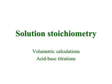 Solution stoichiometry Volumetric calculations Acid-base titrations.