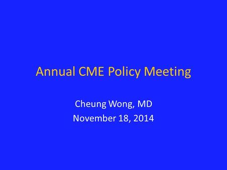 Annual CME Policy Meeting Cheung Wong, MD November 18, 2014.