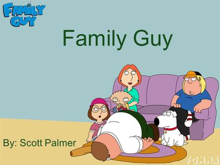 Family Guy By: Scott Palmer. Why? Family Guy is one of my favorite shows It is just a funny show that shows off the wall things not many other shows would.