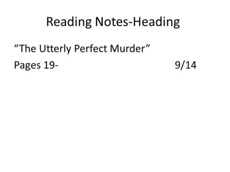 "Reading Notes-Heading ""The Utterly Perfect Murder"" Pages 19-9/14."