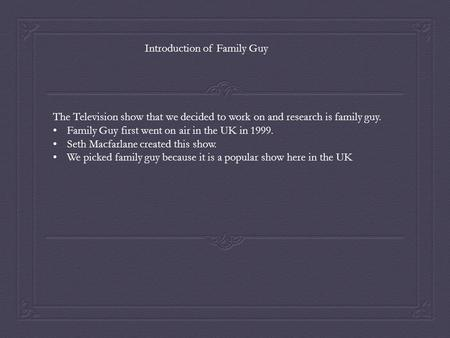 The Television show that we decided to work on and research is family guy. Family Guy first went on air in the UK in 1999. Seth Macfarlane created this.