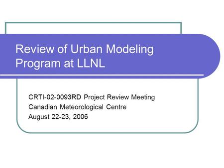 Review of Urban Modeling Program at LLNL CRTI-02-0093RD Project Review Meeting Canadian Meteorological Centre August 22-23, 2006.