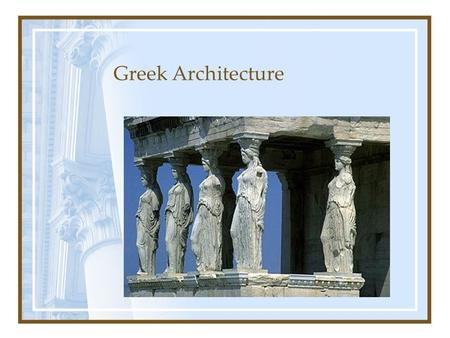 Greek Architecture. Parts Pediment – tops the columns, usually triangular and decorative Frieze – decorative border under pediment Architrave – the base.