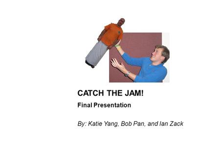 CATCH THE JAM! Final Presentation By: Katie Yang, Bob Pan, and Ian Zack.