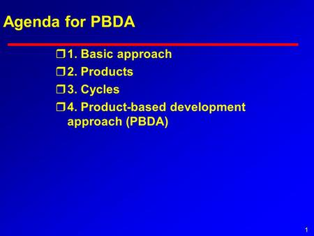 1 Agenda for PBDA r1. Basic approach r2. Products r3. Cycles r4. Product-based development approach (PBDA)