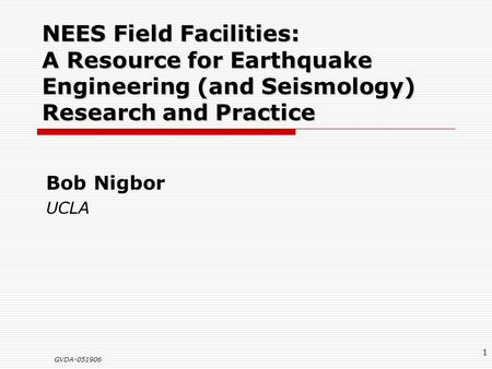 GVDA-051906 1 NEES Field Facilities: A Resource for Earthquake Engineering (and Seismology) Research and Practice Bob Nigbor UCLA.