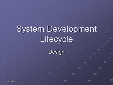 03/11/20151 System Development Lifecycle Design. 203/11/2015 Learning Objectives Consider the relevance and timeliness of data. Describe: The processes.