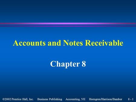 8 - 1 ©2002 Prentice Hall, Inc. Business Publishing Accounting, 5/E Horngren/Harrison/Bamber Accounts and Notes Receivable Chapter 8.
