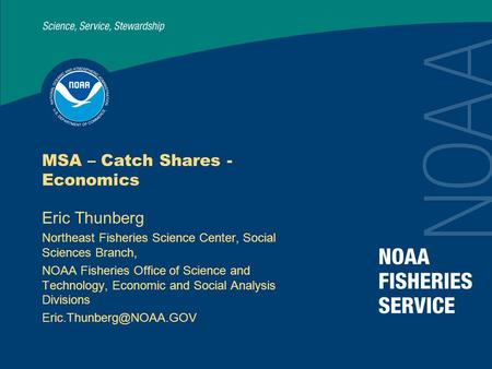 MSA – Catch Shares - Economics Eric Thunberg Northeast Fisheries Science Center, Social Sciences Branch, NOAA Fisheries Office of Science and Technology,