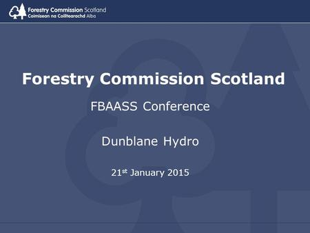 Forestry Commission Scotland FBAASS Conference Dunblane Hydro 21 st January 2015.