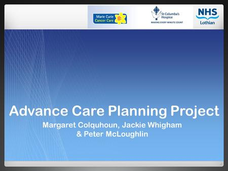Advance Care Planning Project Margaret Colquhoun, Jackie Whigham & Peter McLoughlin.