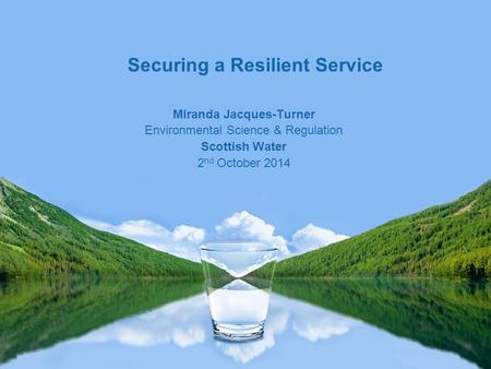Miranda Jacques-Turner Environmental Science & Regulation Scottish Water 2 nd October 2014 Securing a Resilient Service.