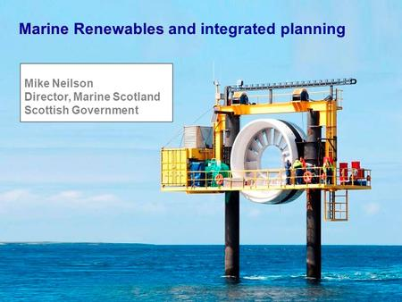 Marine Renewables Marine Renewables and integrated planning Mike Neilson Director, Marine Scotland Scottish Government.