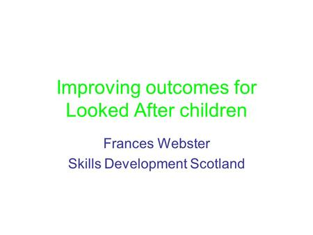 Improving outcomes for Looked After children Frances Webster Skills Development Scotland.