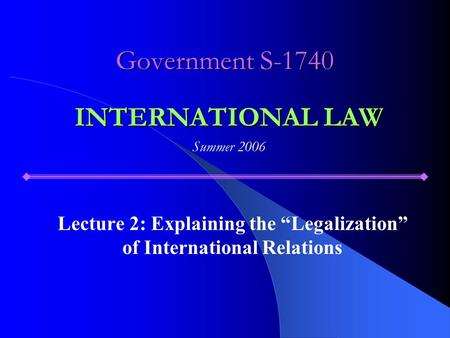 "Government S-1740 Lecture 2: Explaining the ""Legalization"" of International Relations INTERNATIONAL LAW Summer 2006."
