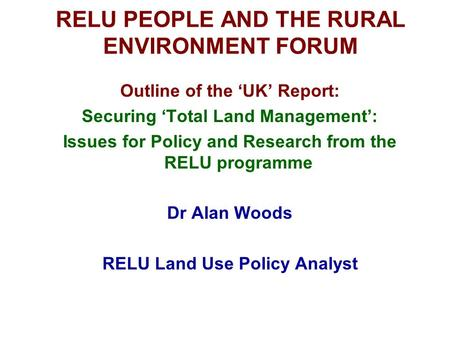 RELU PEOPLE AND THE RURAL ENVIRONMENT FORUM Outline of the 'UK' Report: Securing 'Total Land Management': Issues for Policy and Research from the RELU.