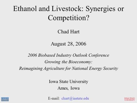 Ethanol and Livestock: Synergies or Competition? Chad Hart August 28, 2006 2006 Biobased Industry Outlook Conference Growing the Bioeconomy: Reimagining.