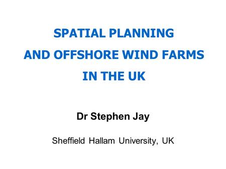 SPATIAL PLANNING AND OFFSHORE WIND FARMS IN THE UK Dr Stephen Jay Sheffield Hallam University, UK.
