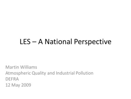 LES – A National Perspective Martin Williams Atmospheric Quality and Industrial Pollution DEFRA 12 May 2009.