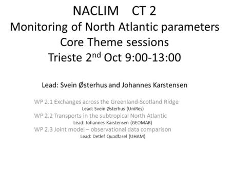 NACLIM CT 2 Monitoring of North Atlantic parameters Core Theme sessions Trieste 2 nd Oct 9:00-13:00 Lead: Svein Østerhus and Johannes Karstensen WP 2.1.