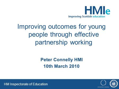 HM Inspectorate of Education Improving outcomes for young people through effective partnership working Peter Connelly HMI 10th March 2010.