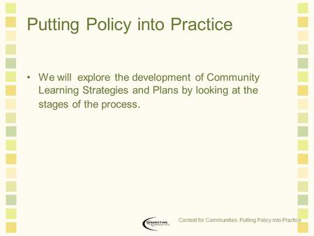 Putting Policy into Practice We will explore the development of Community Learning Strategies and Plans by looking at the stages of the process. Context.