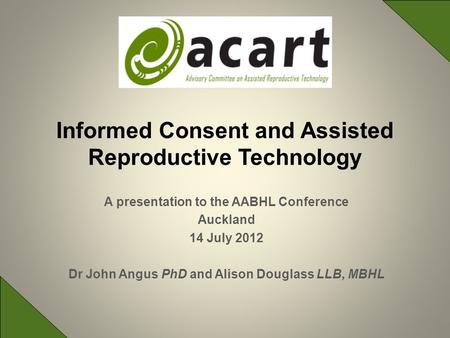 A presentation to the AABHL Conference Auckland 14 July 2012 Dr John Angus PhD and Alison Douglass LLB, MBHL Informed Consent and Assisted Reproductive.