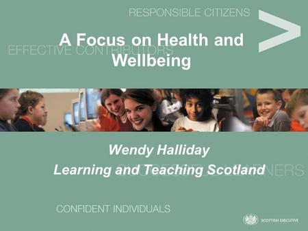 A Focus on Health and Wellbeing Wendy Halliday Learning and Teaching Scotland.