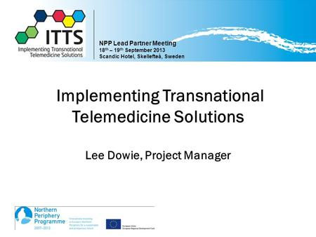 Www.transnational-telemedicine.eu Implementing Transnational Telemedicine Solutions Lee Dowie, Project Manager NPP Lead Partner Meeting 18 th – 19 th September.