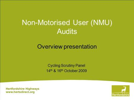 Non-Motorised User (NMU) Audits Overview presentation Hertfordshire Highways www.hertsdirect.org Cycling Scrutiny Panel 14 th & 16 th October 2009.