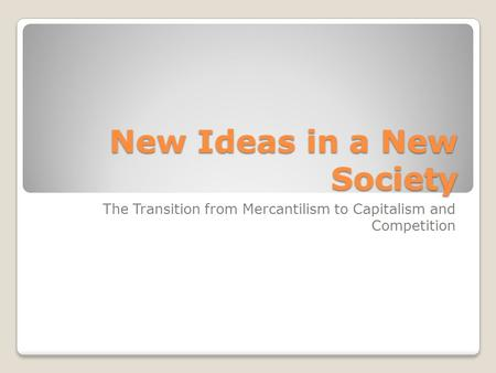New Ideas in a New Society The Transition from Mercantilism to Capitalism and Competition.
