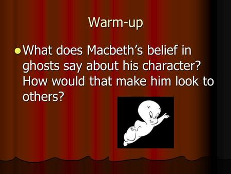 Warm-up What does Macbeth's belief in ghosts say about his character? How would that make him look to others? What does Macbeth's belief in ghosts say.