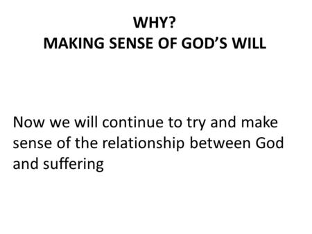 WHY? MAKING SENSE OF GOD'S WILL Now we will continue to try and make sense of the relationship between God and suffering.
