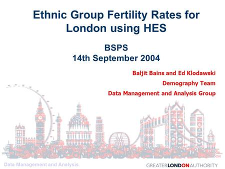 Data Management and Analysis Baljit Bains and Ed Klodawski Demography Team Data Management and Analysis Group Ethnic Group Fertility Rates for London using.