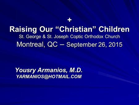 "+ Raising Our ""Christian"" Children St. George & St. Joseph Coptic Orthodox Church Montreal, QC – September 26, 2015 Yousry Armanios, M.D."