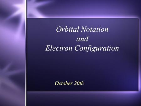 Orbital Notation and Electron Configuration October 20th.